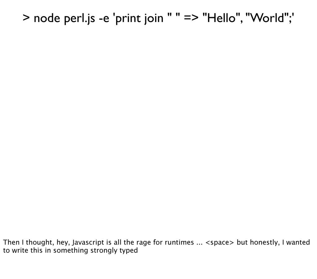 "> node perl.js -e 'print join "" "" => ""Hello"", ""..."