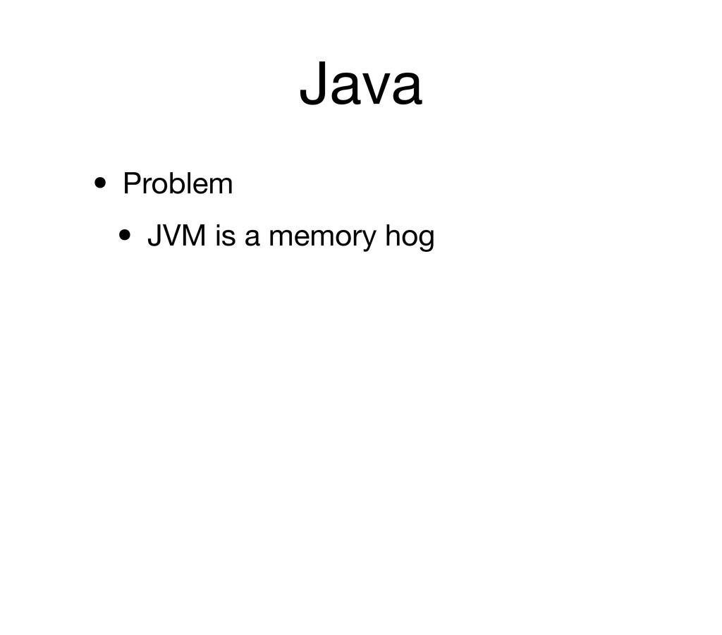 Java • Problem • JVM is a memory hog