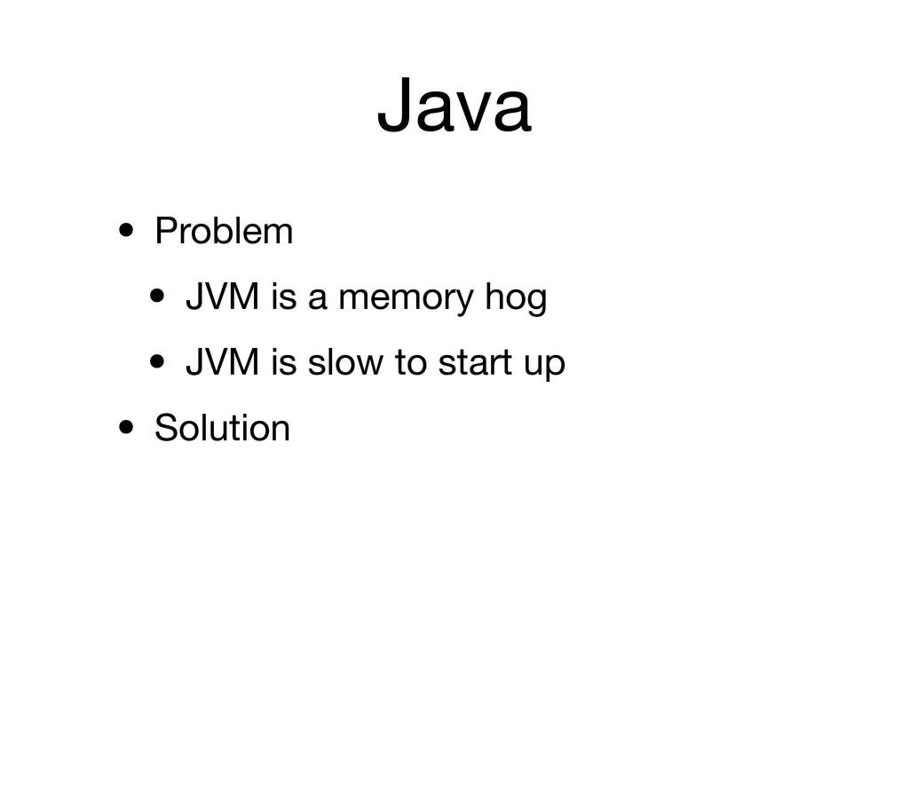Java • Problem • JVM is a memory hog • JVM is s...