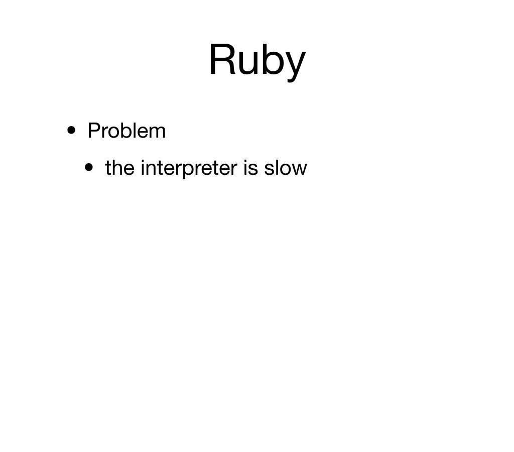 Ruby • Problem • the interpreter is slow