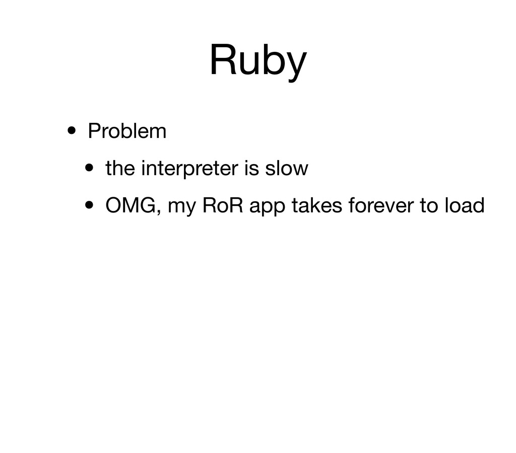 Ruby • Problem • the interpreter is slow • OMG,...