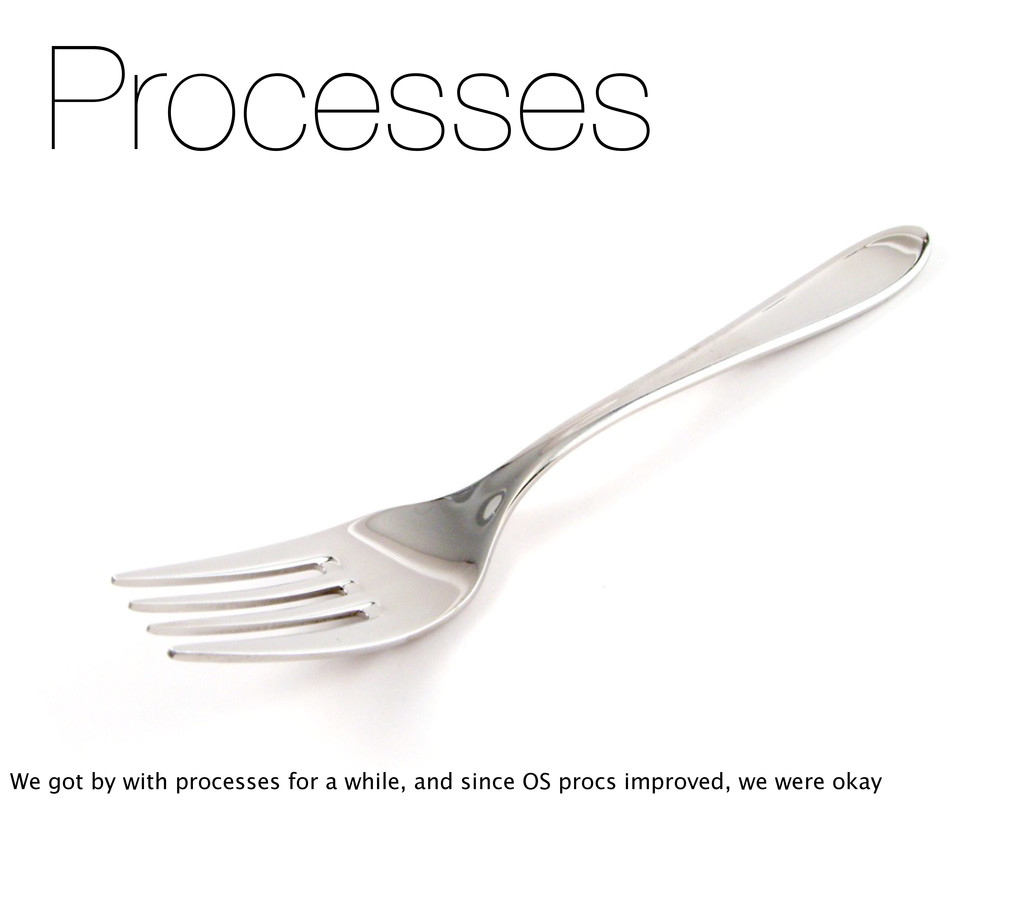 Processes We got by with processes for a while,...