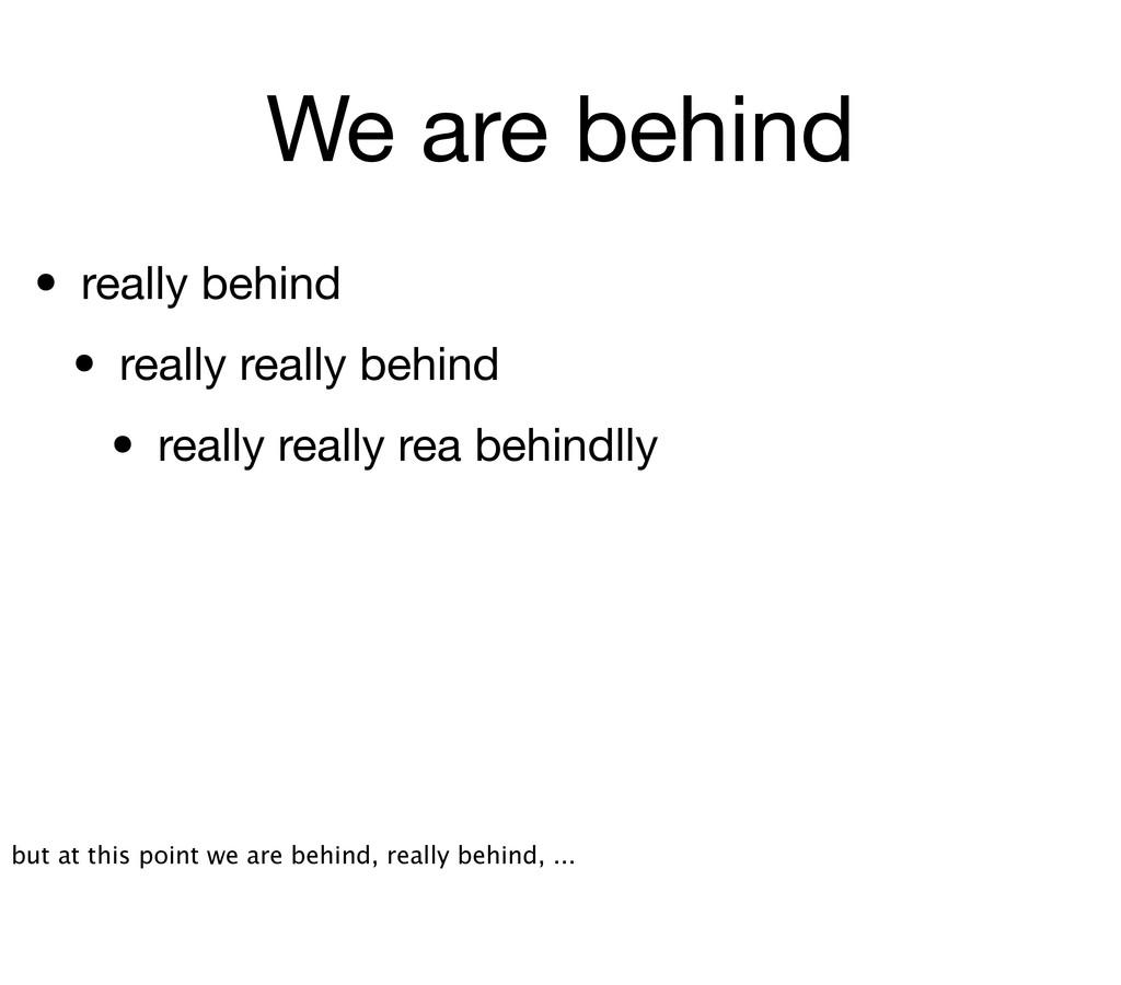We are behind • really behind • really really b...