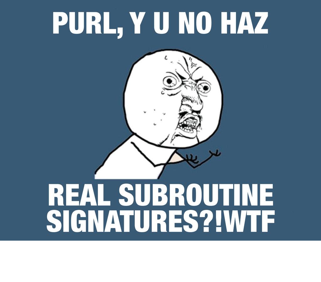 PURL, Y U NO HAZ REAL SUBROUTINE SIGNATURES?!WTF