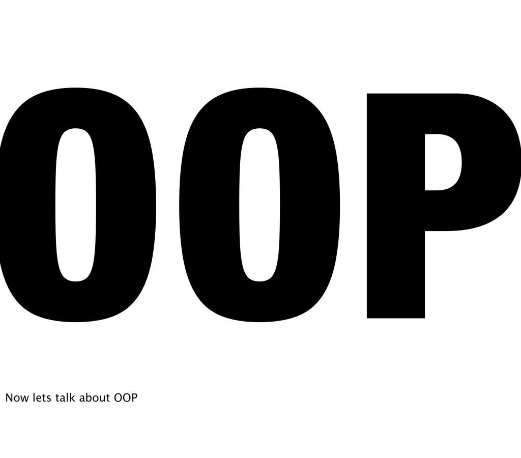 OOP Now lets talk about OOP