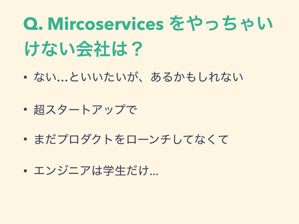 Q. Mircoservices ΛͬͪΌ͍ ͚ͳ͍ձࣾʁ • ͳ͍…ͱ͍͍͍͕ͨɺ͋Δ͔...