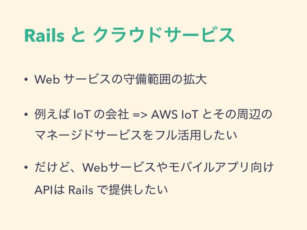 Rails ͱ ΫϥυαʔϏε • Web αʔϏεͷकඋൣғͷ֦େ • ྫ͑ IoT ͷ...