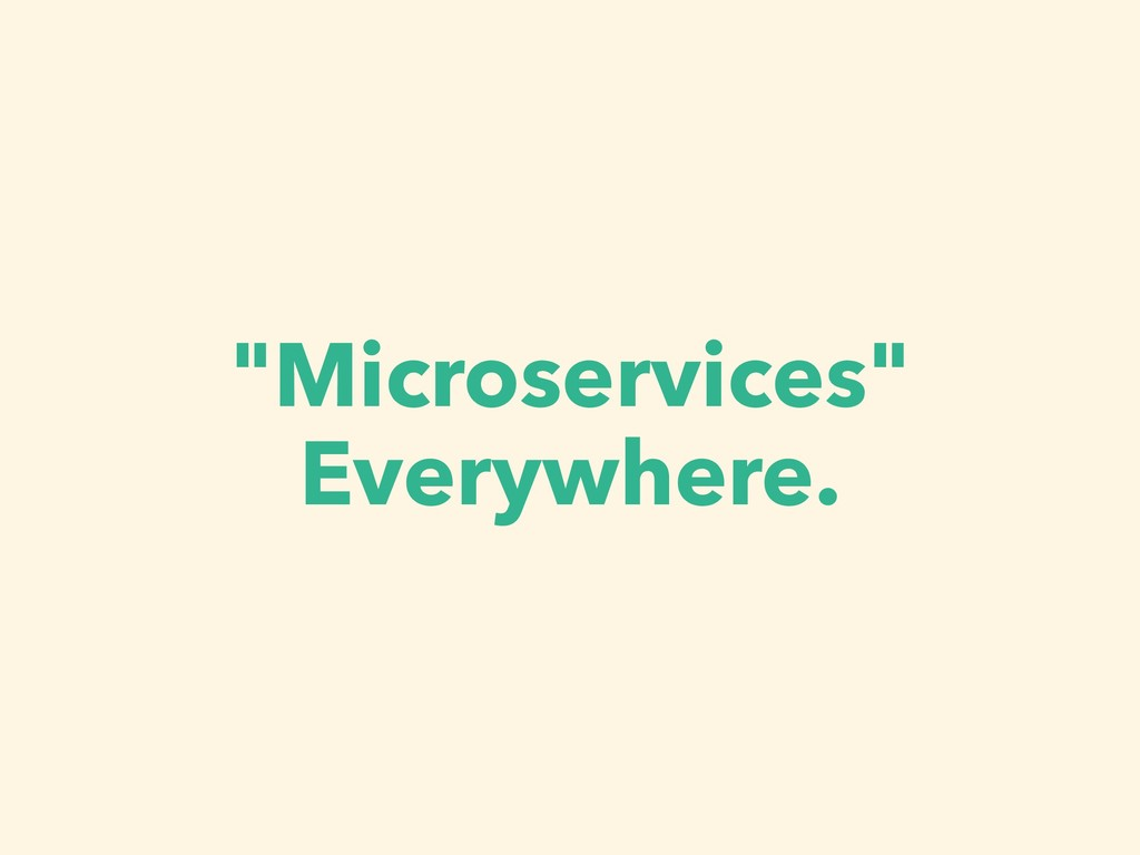 """Microservices"" Everywhere."