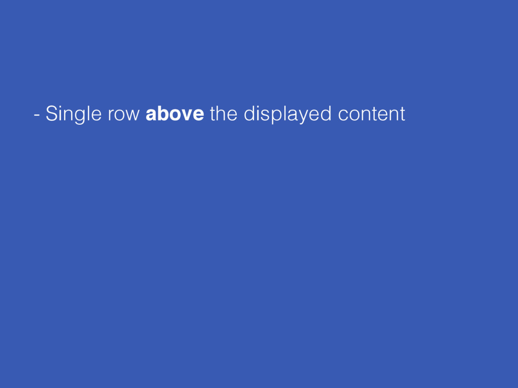 - Single row above the displayed content