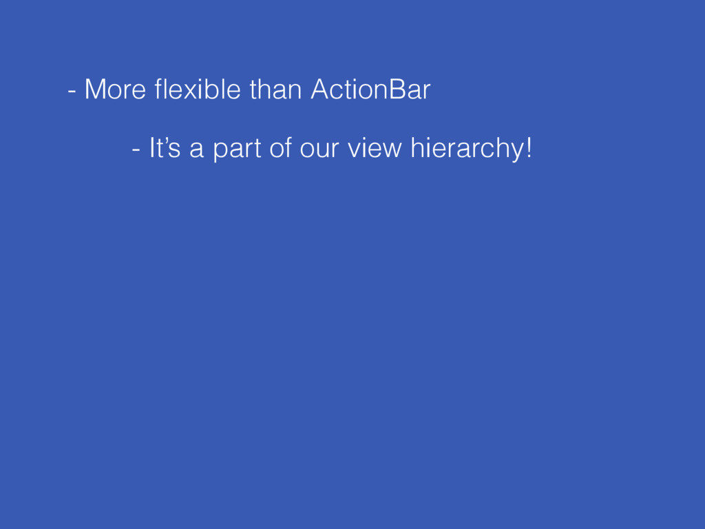 - More flexible than ActionBar - It's a part of ...