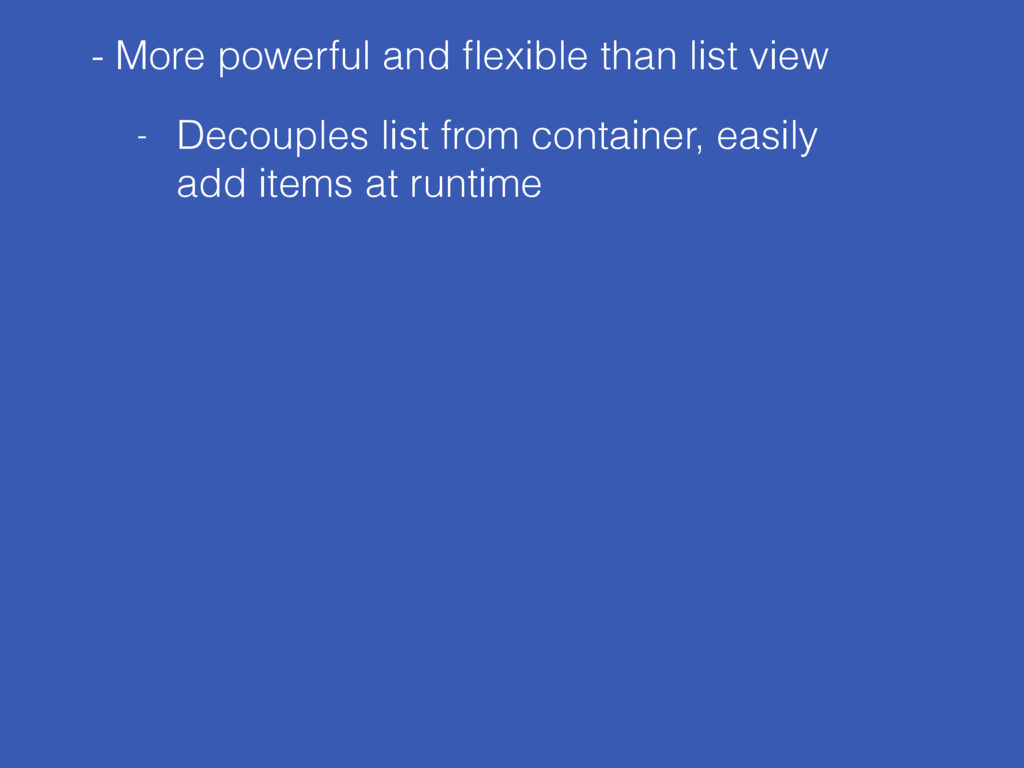 - More powerful and flexible than list view - De...