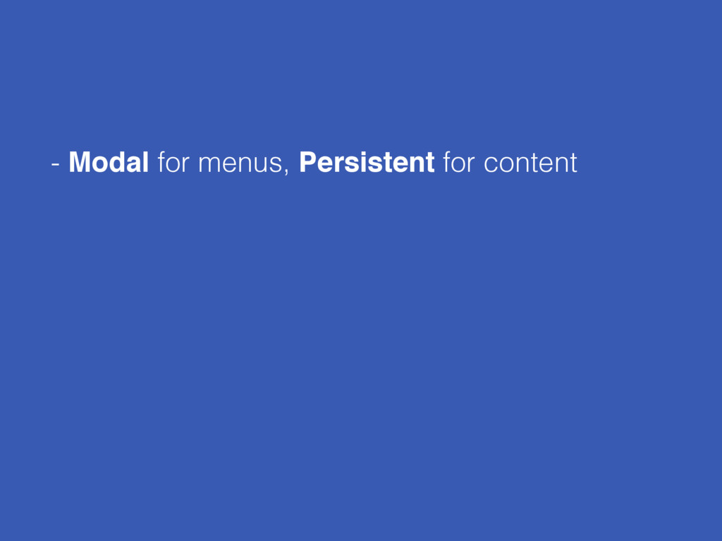- Modal for menus, Persistent for content