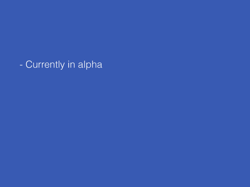 - Currently in alpha