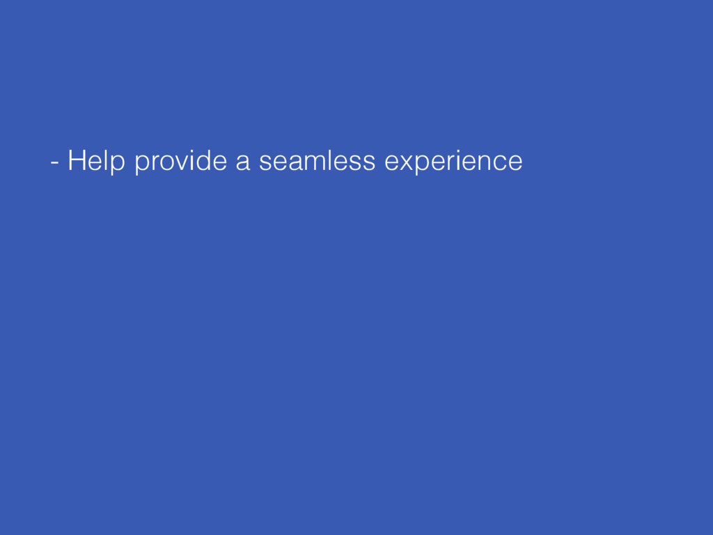 - Help provide a seamless experience