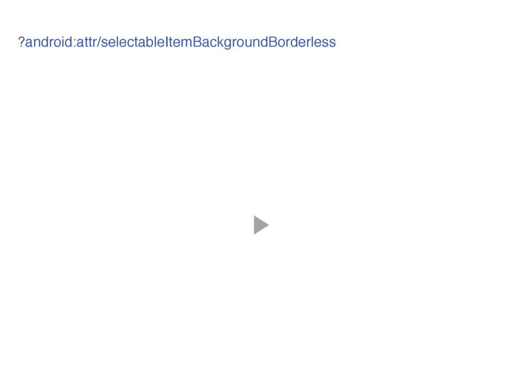 ?android:attr/selectableItemBackgroundBorderless