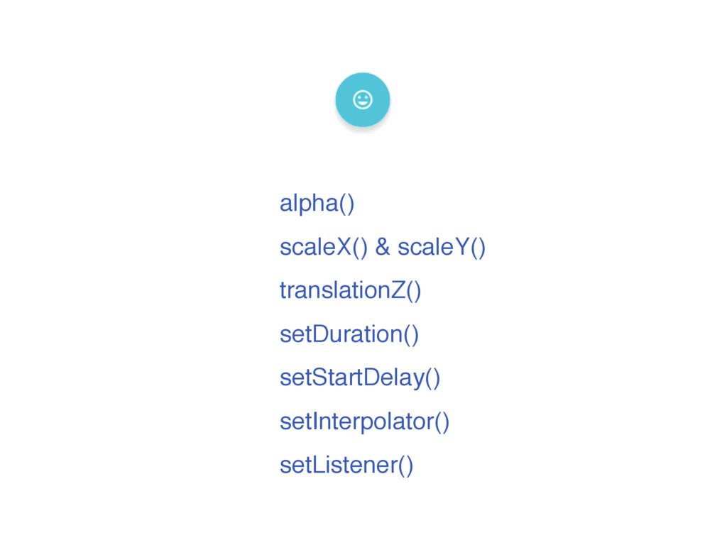 alpha() scaleX() & scaleY() translationZ() setD...