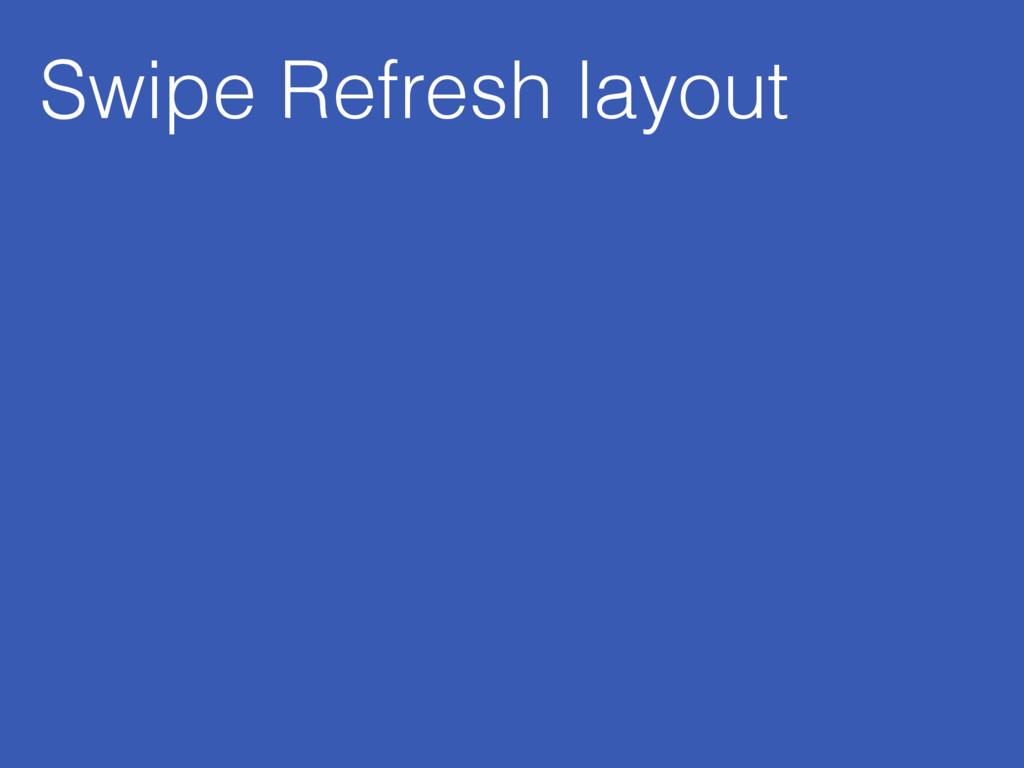 Swipe Refresh layout
