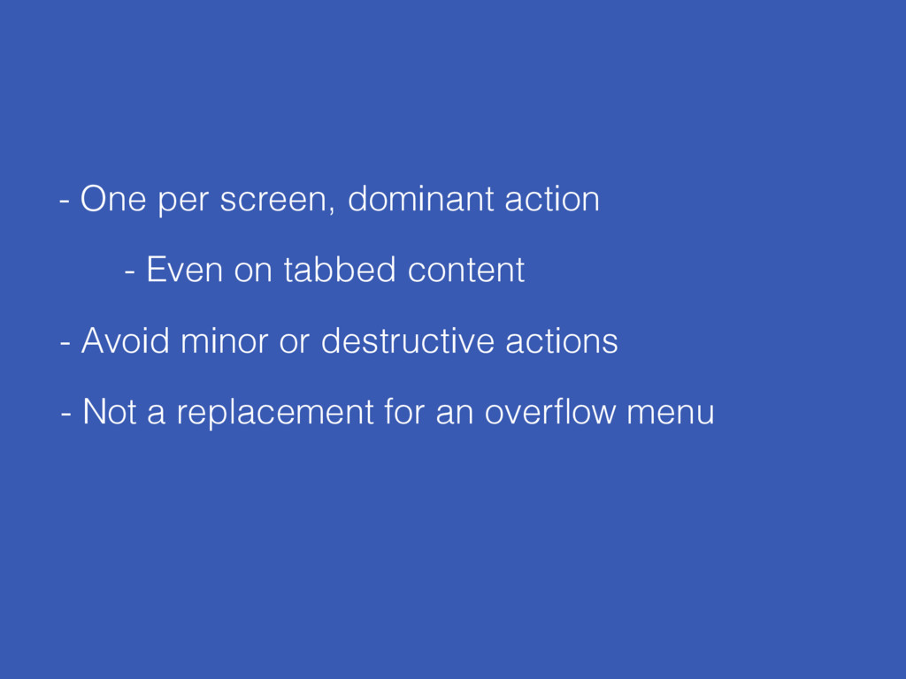 - One per screen, dominant action - Avoid minor...