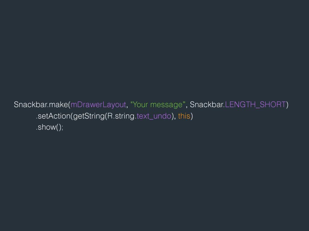"""Snackbar.make(mDrawerLayout, """"Your message"""", Sn..."""