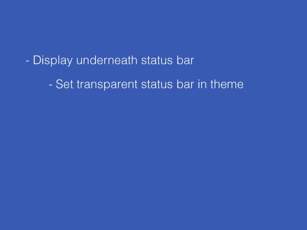 - Display underneath status bar - Set transpare...