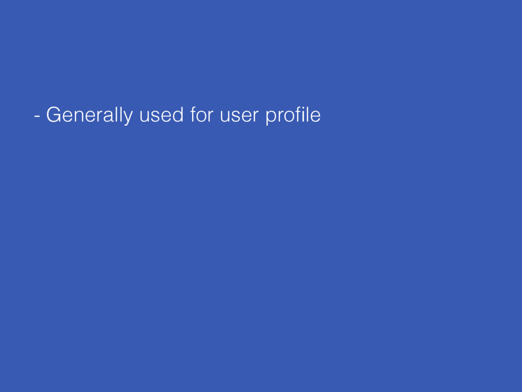 - Generally used for user profile