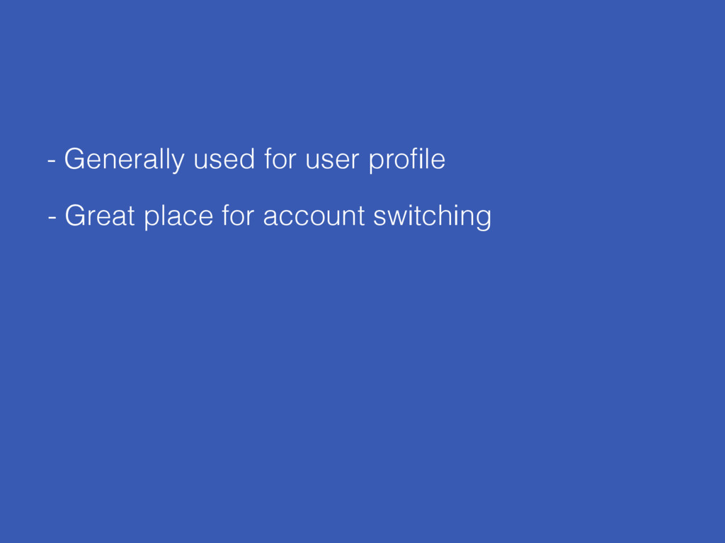 - Generally used for user profile - Great place ...