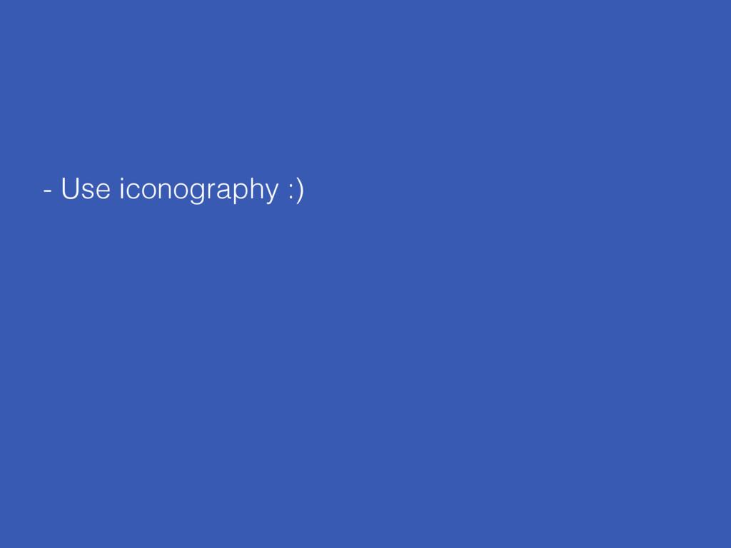 - Use iconography :)