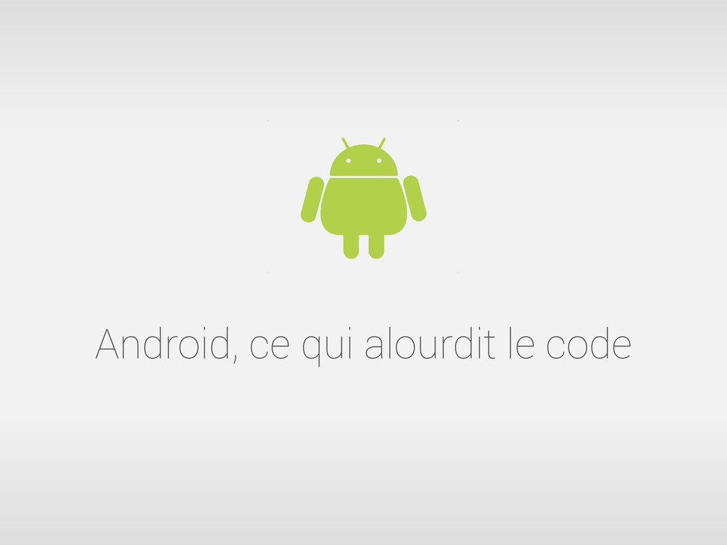 Android, ce qui alourdit le code