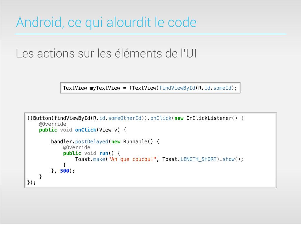 Android, ce qui alourdit le code Les actions su...