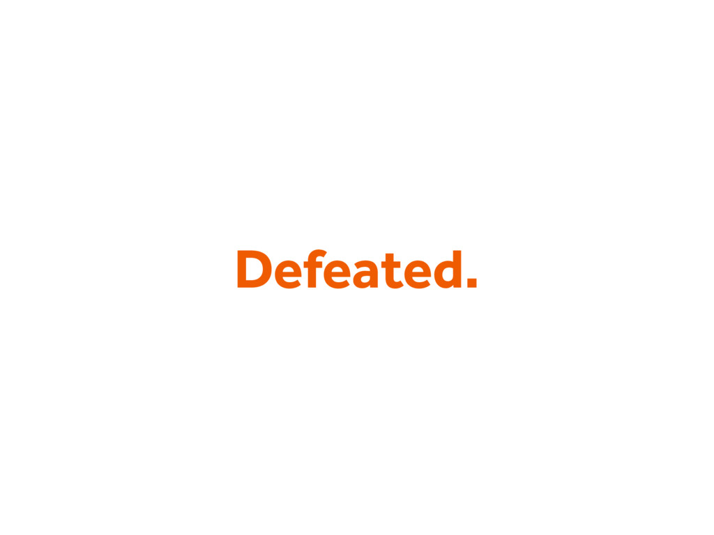 Defeated.