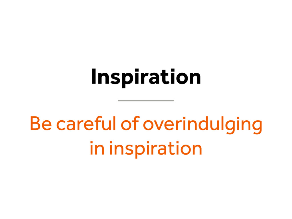 Inspiration Be careful of overindulging in insp...