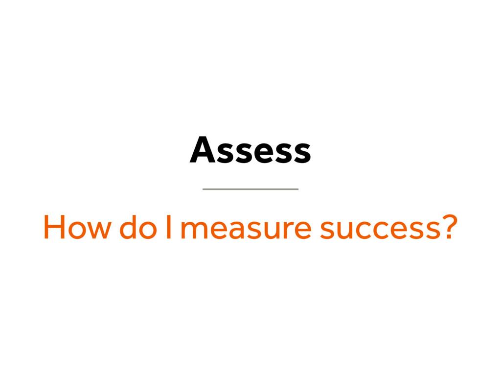 Assess How do I measure success?