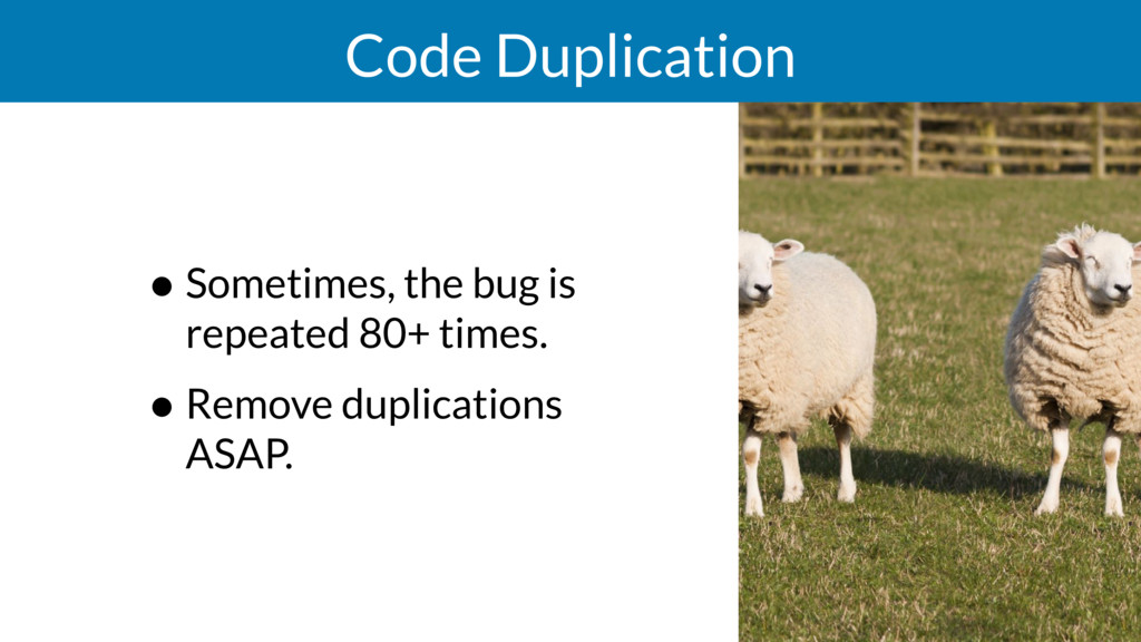 Code Duplication • Sometimes, the bug is repeat...