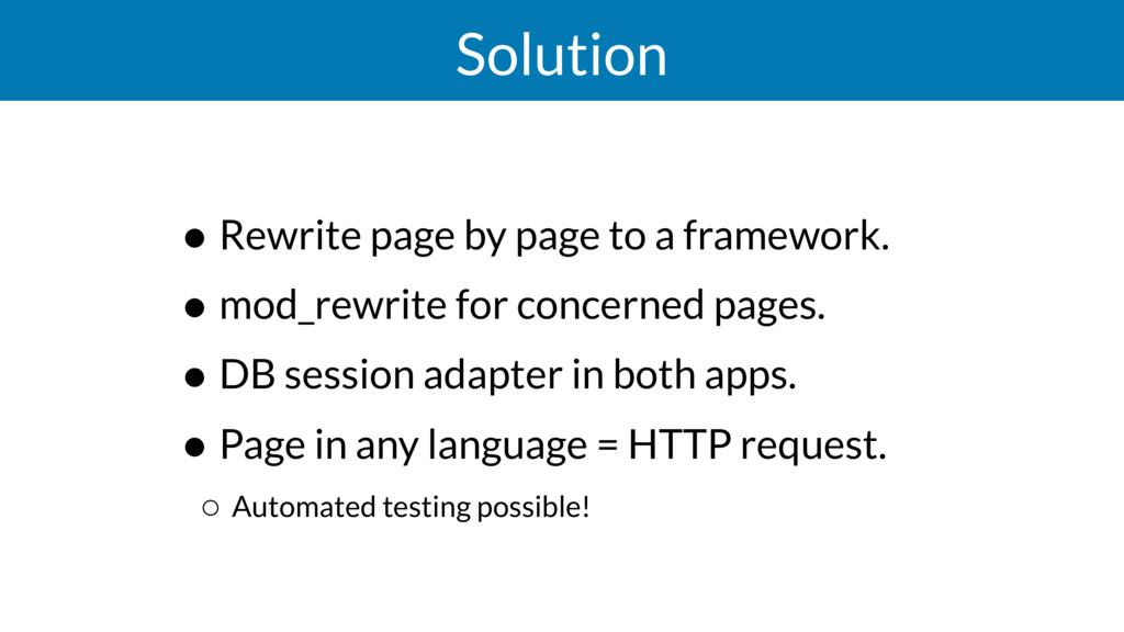 Solution • Rewrite page by page to a framework....