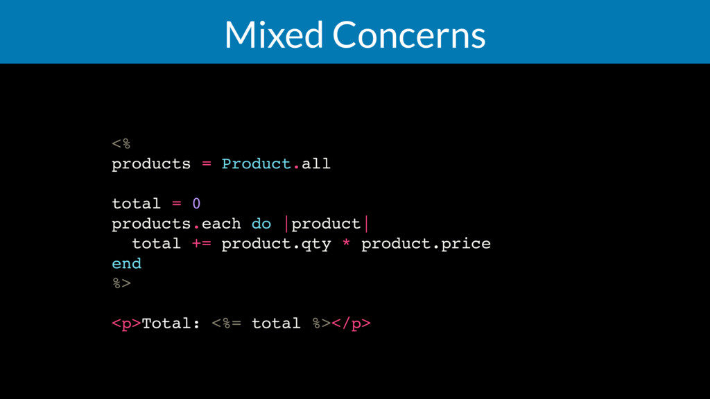 Mixed Concerns <% products = Product.all total ...