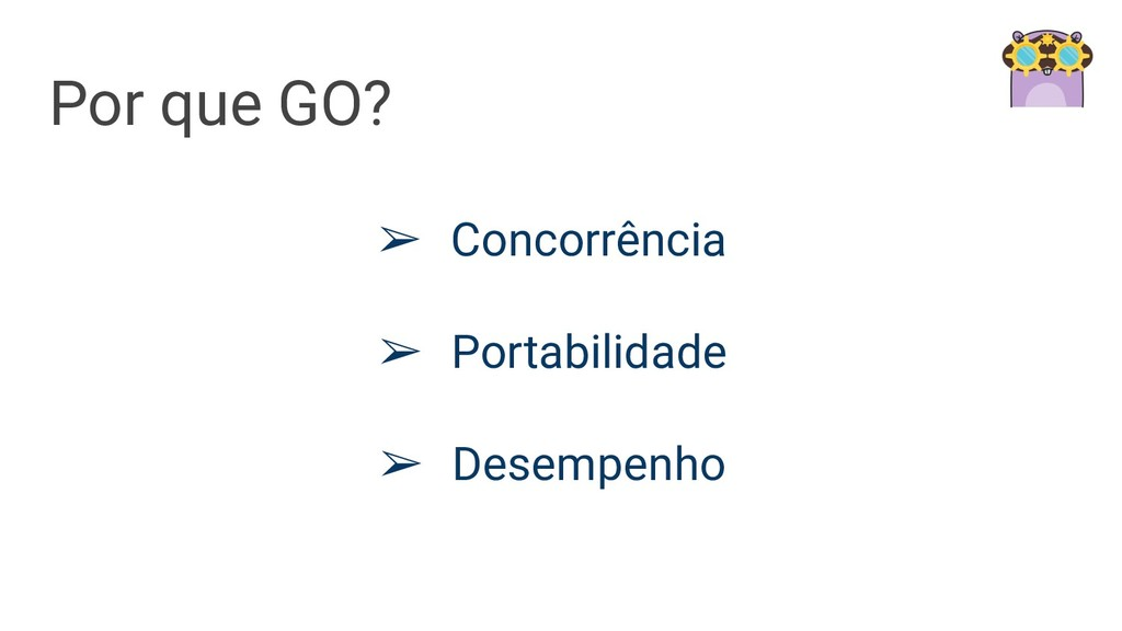 Por que GO? ➢ Concorrência ➢ Portabilidade ➢ De...