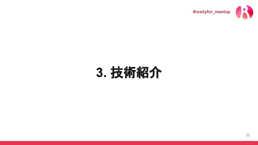 22 3. 技術紹介 #readyfor_meetup