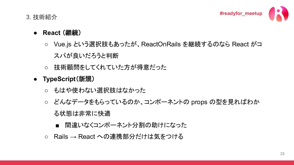 23 ● React (継続) ○ Vue.js という選択肢もあったが、ReactOnRai...