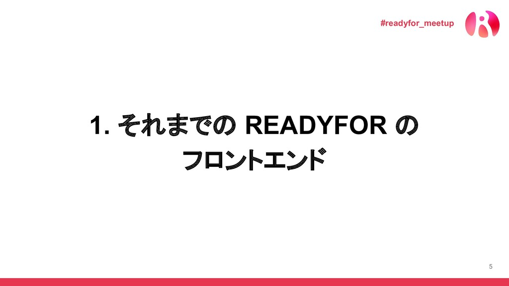 5 1. それまでの READYFOR の フロントエンド #readyfor_meetup