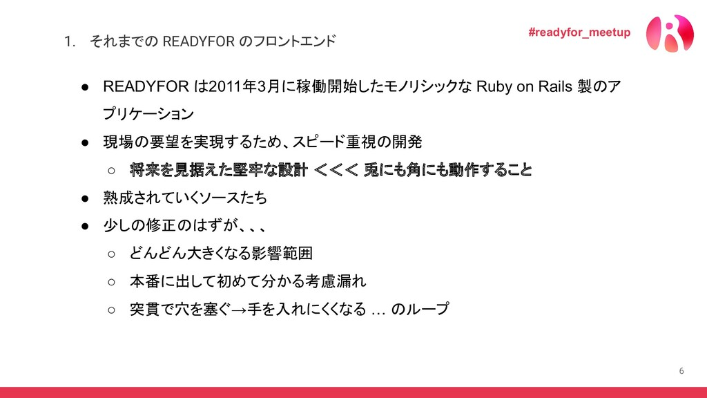 6 ● READYFOR は2011年3月に稼働開始したモノリシックな Ruby on Rai...