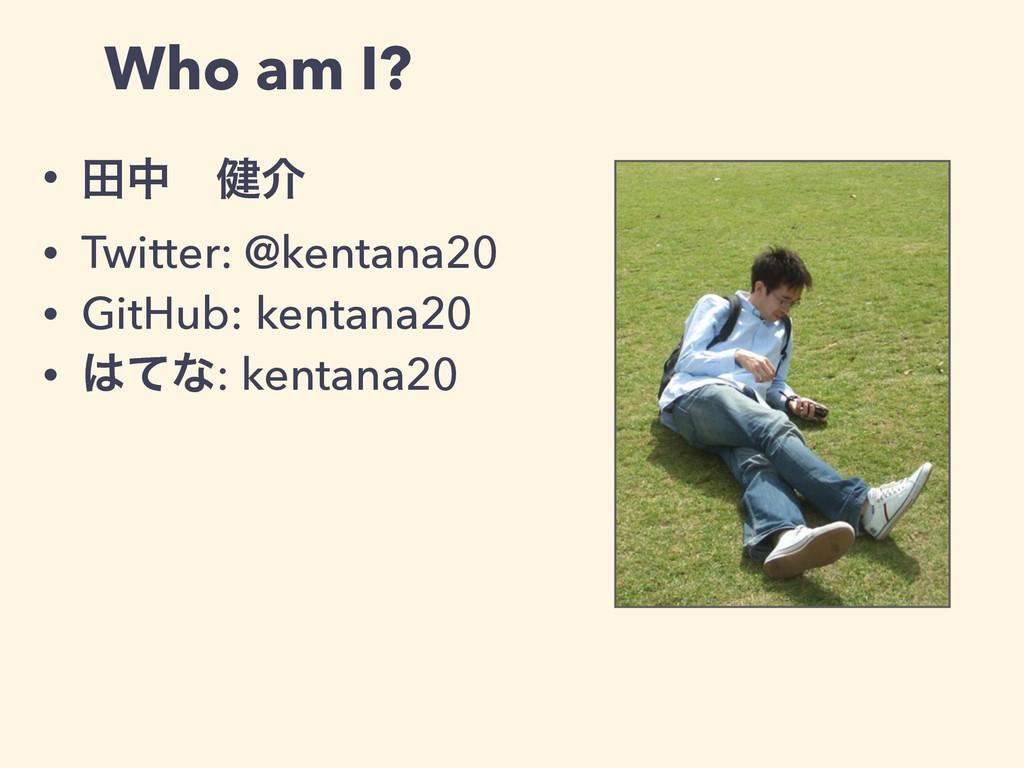 Who am I? • ాதɹ݈հ • Twitter: @kentana20 • GitHu...