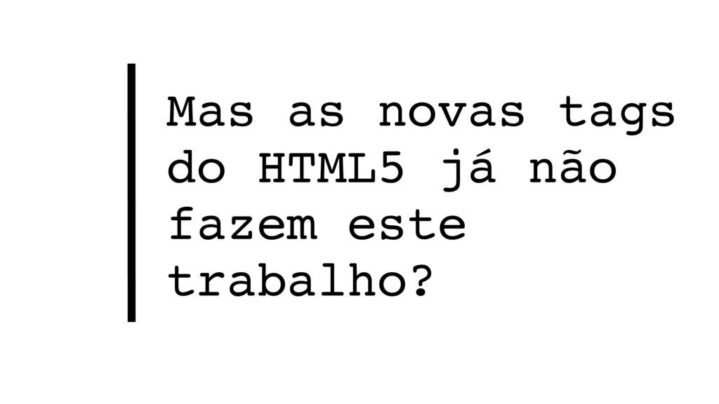 Mas as novas tags do HTML5 já não fazem este tr...