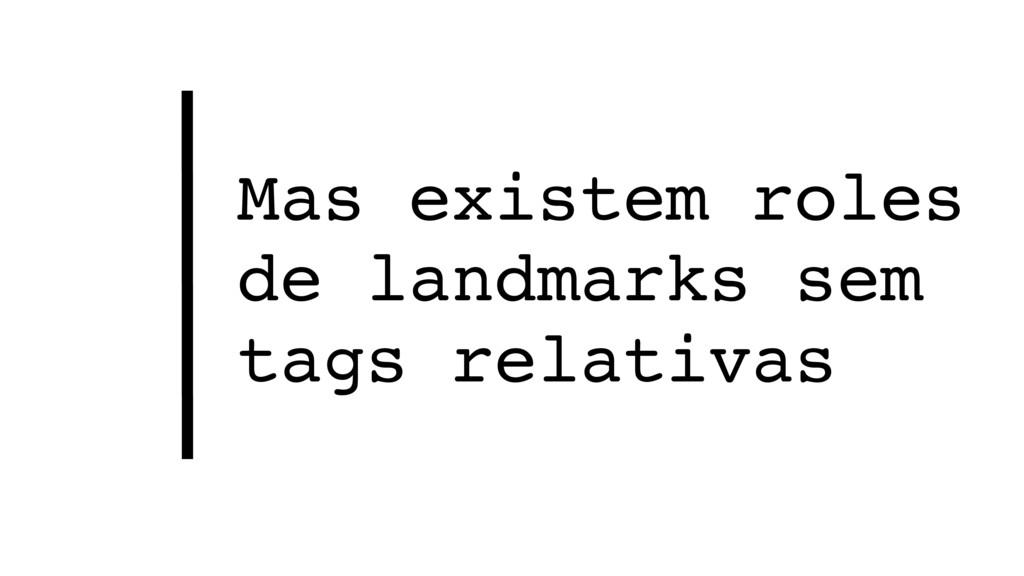 Mas existem roles de landmarks sem tags relativ...