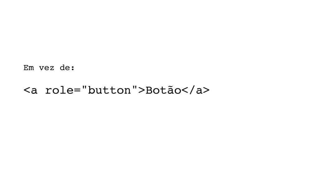 """<a role=""""button"""">Botão</a> Em vez de:"""