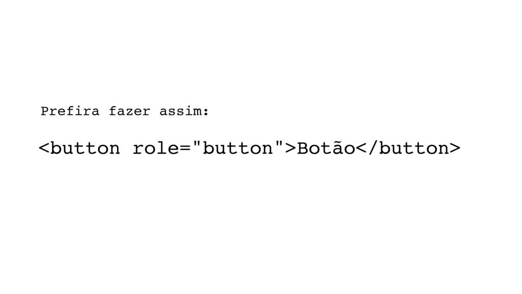 """<button role=""""button"""">Botão</button> Prefira fa..."""