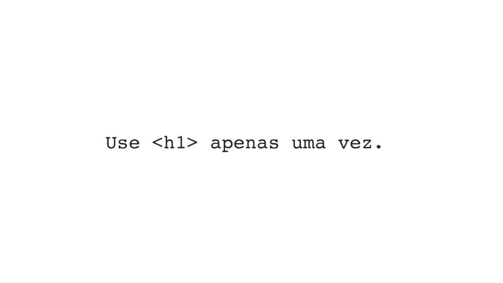 Use <h1> apenas uma vez.