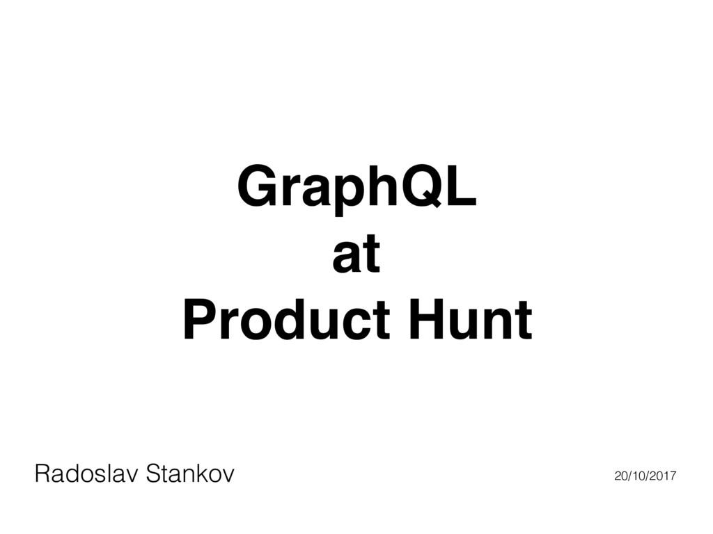 GraphQL at Product Hunt Radoslav Stankov 20/10/...