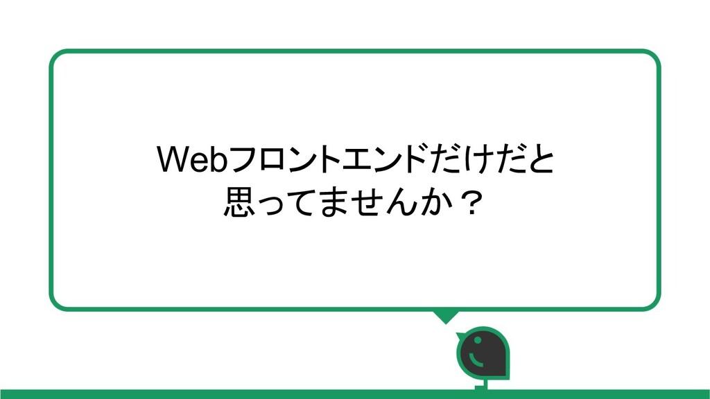 Webフロントエンドだけだと 思ってませんか?
