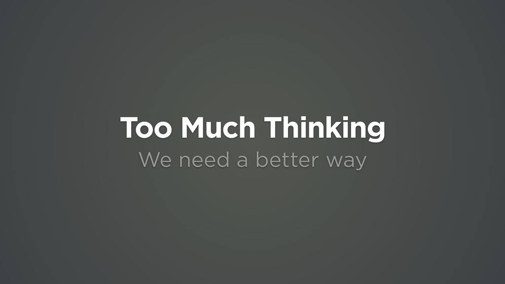 Too Much Thinking We need a better way