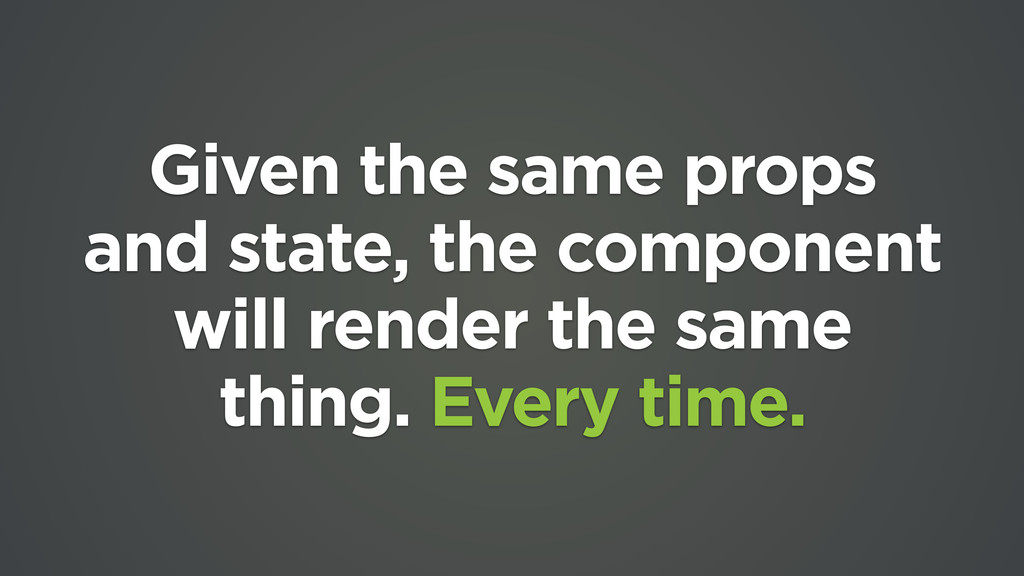 Given the same props and state, the component w...